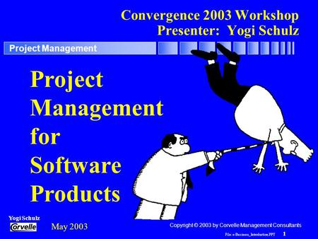 File: e-Business_Introduction.PPT 1 Yogi Schulz Project Management Convergence 2003 Workshop Presenter: Yogi Schulz Project Management for Software Products.