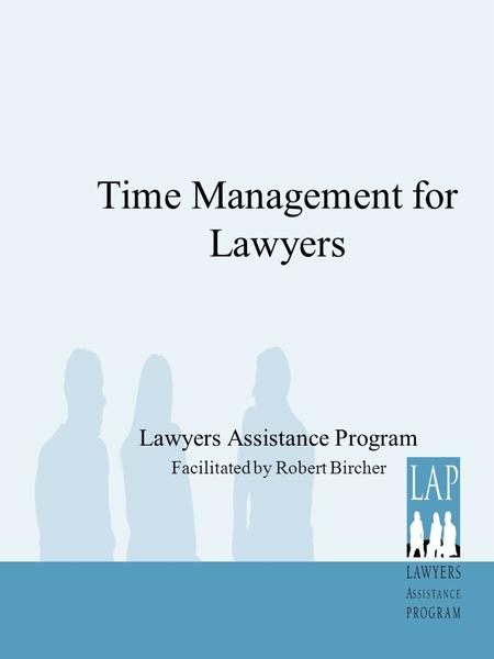 Time Management for Lawyers Lawyers Assistance Program Facilitated by Robert Bircher.