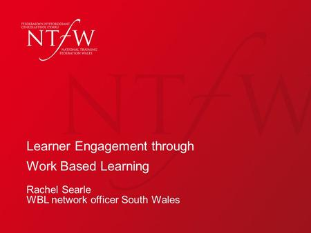 Learner Engagement through Work Based Learning Rachel Searle WBL network officer South Wales.