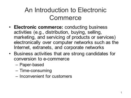 1 An Introduction to Electronic Commerce Electronic commerce: conducting business activities (e.g., distribution, buying, selling, marketing, and servicing.