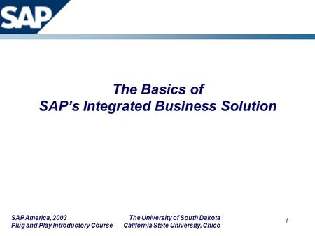 SAP America, 2003 The University of South Dakota Plug and Play Introductory Course California State University, Chico 1 The Basics of SAP's Integrated.