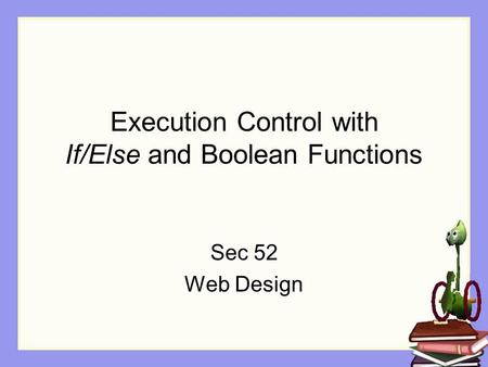 Execution Control with If/Else and Boolean Functions Sec 52 Web Design.