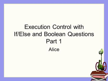 Execution Control with If/Else and Boolean Questions Part 1 Alice.
