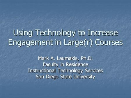 Using Technology to Increase Engagement in Large(r) Courses Mark A. Laumakis, Ph.D. Faculty in Residence Instructional Technology Services San Diego State.