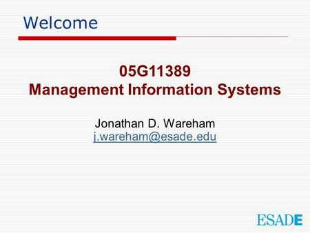 Welcome 05G11389 Management Information Systems Jonathan D. Wareham