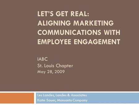 LET'S GET REAL: ALIGNING MARKETING COMMUNICATIONS WITH EMPLOYEE ENGAGEMENT IABC St. Louis Chapter May 28, 2009 Les Landes, Landes & Associates Katie Sauer,