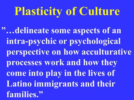 "Plasticity of Culture ""…delineate some aspects of an intra-psychic or psychological perspective on how acculturative processes work and how they come into."