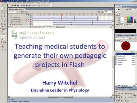 Teaching medical students to generate their own pedagogic projects in Flash Harry Witchel Discipline Leader in Physiology.