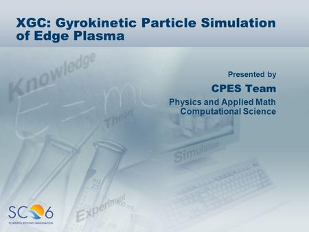 Presented by XGC: Gyrokinetic Particle Simulation of Edge Plasma CPES Team Physics and Applied Math Computational Science.