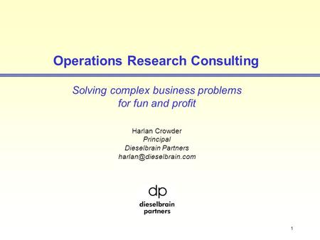 1 Operations Research Consulting Solving complex business problems for fun and profit Harlan Crowder Principal Dieselbrain Partners