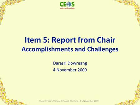 Item 5: Report from Chair Accomplishments and Challenges Darasri Dowreang 4 November 2009 1 The 23 rd CEOS Plenary I Phuket, Thailand I 3-5 November 2009.