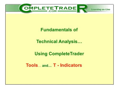 Learning on-Line Fundamentals of Technical Analysis… Using CompleteTrader Tools … and… T - Indicators Tools … and… T - Indicators.