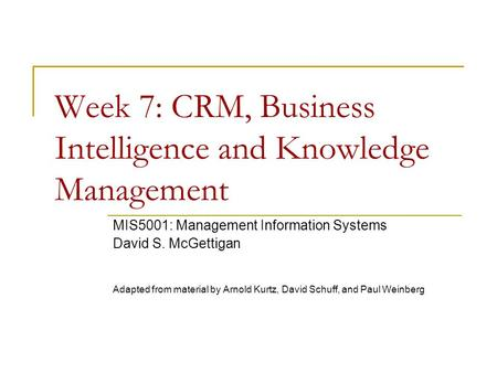 Week 7: CRM, Business Intelligence and Knowledge Management MIS5001: Management Information Systems David S. McGettigan Adapted from material by Arnold.