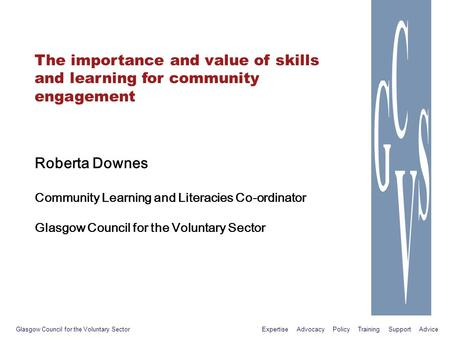 The importance and value of skills and learning for community engagement Roberta Downes Community Learning and Literacies Co-ordinator Glasgow Council.