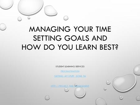 MANAGING YOUR TIME SETTING GOALS AND HOW DO YOU LEARN BEST? STUDENT LEARNING SERVICES PROCRASTINATION GETTING MY STUFF DONE TM  TIME MANAGEMENT.