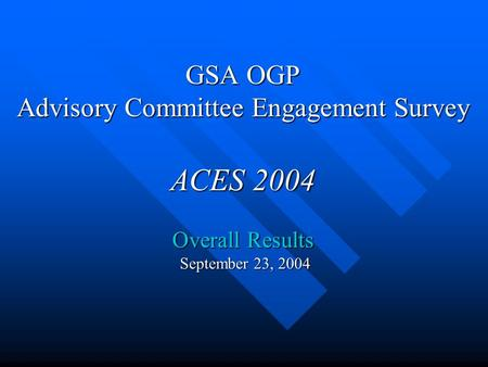 GSA OGP Advisory Committee Engagement Survey ACES 2004 Overall Results September 23, 2004.
