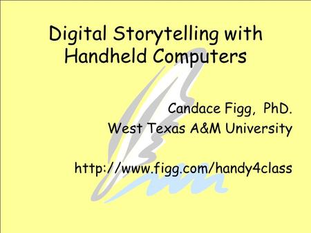 Digital Storytelling with Handheld Computers Candace Figg, PhD. West Texas A&M University