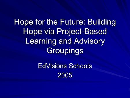Hope for the Future: Building Hope via Project-Based Learning and Advisory Groupings EdVisions Schools 2005.
