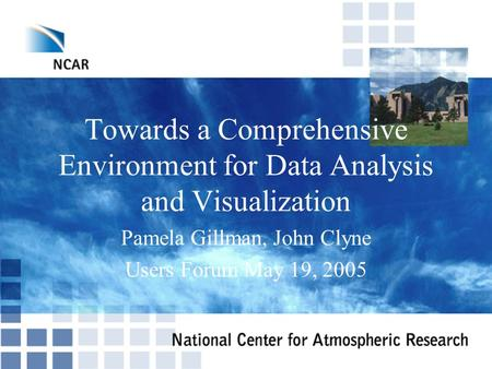 Towards a Comprehensive Environment for Data Analysis and Visualization Pamela Gillman, John Clyne Users Forum May 19, 2005.