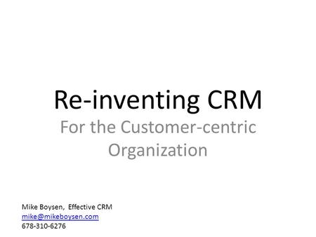 Re-inventing CRM For the Customer-centric Organization Mike Boysen, Effective CRM 678-310-6276.