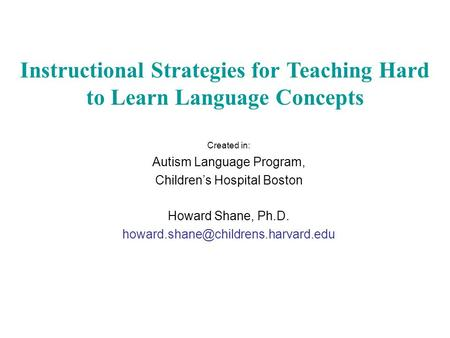 Created in: Autism Language Program, Children's Hospital Boston Howard Shane, Ph.D. Instructional Strategies for Teaching.