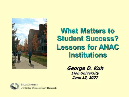 What Matters to Student Success? Lessons for ANAC Institutions George D. Kuh Elon University June 13, 2007.