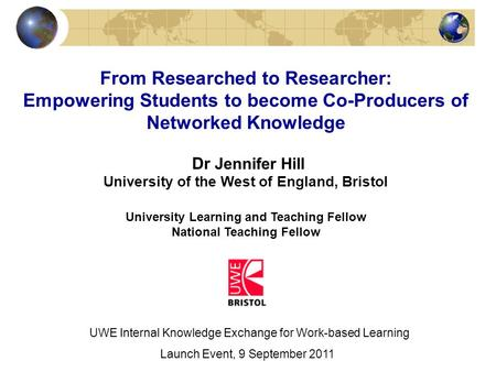 From Researched to Researcher: Empowering Students to become Co-Producers of Networked Knowledge Dr Jennifer Hill University of the West of England, Bristol.