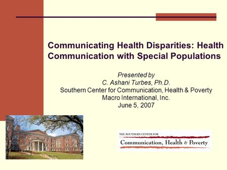 Communicating Health Disparities: Health Communication with Special Populations Presented by C. Ashani Turbes, Ph.D. Southern Center for Communication,