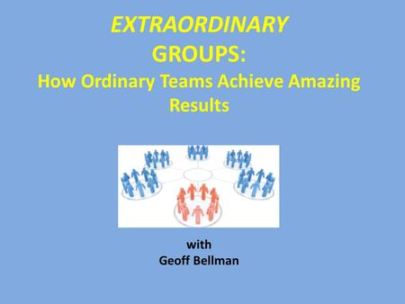 EXTRAORDINARY GROUPS: How Ordinary Teams Achieve Amazing Results with Geoff Bellman.