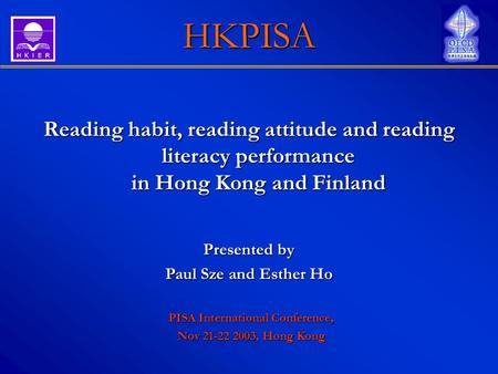 HKPISA Reading habit, reading attitude and reading literacy performance in Hong Kong and Finland Presented by Paul Sze and Esther Ho PISA International.