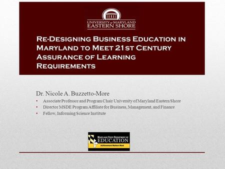 Re-Designing Business Education in Maryland to Meet 21st Century Assurance of Learning Requirements Dr. Nicole A. Buzzetto-More Associate Professor and.