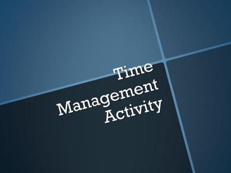 Time Management Activity. What are you doing? 1. Tracking how you use your time for a week. 2. Summarize/analyze your week 3. Create a Time Management.
