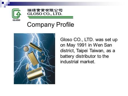 Gloso CO., LTD. was set up on May 1991 in Wen San district, Taipei Taiwan, as a battery distributor to the industrial market. Company Profile.