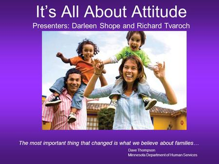 It's All About Attitude Presenters: Darleen Shope and Richard Tvaroch The most important thing that changed is what we believe about families… Dave Thompson.