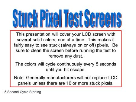 This presentation will cover your LCD screen with several solid colors, one at a time. This makes it fairly easy to see stuck (always on or off) pixels.