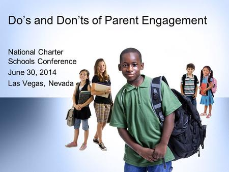 National Charter Schools Conference June 30, 2014 Las Vegas, Nevada Do's and Don'ts of Parent Engagement.