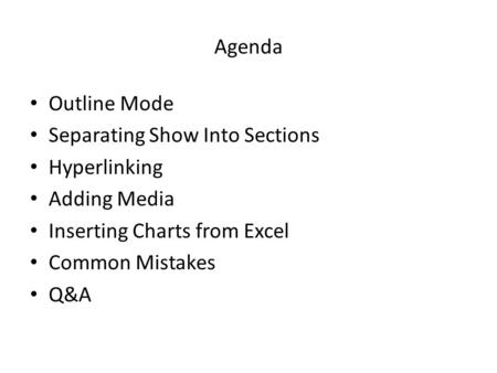Agenda Outline Mode Separating Show Into Sections Hyperlinking Adding Media Inserting Charts from Excel Common Mistakes Q&A.
