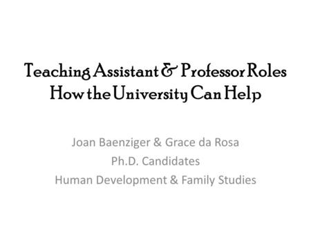 Teaching Assistant & Professor Roles How the University Can Help Joan Baenziger & Grace da Rosa Ph.D. Candidates Human Development & Family Studies.