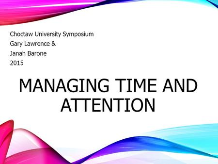MANAGING TIME AND ATTENTION Choctaw University Symposium Gary Lawrence & Janah Barone 2015.