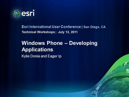 Esri International User Conference | San Diego, CA Technical Workshops | Windows Phone – Developing Applications Kylie Donia and Eager Ip July 13, 2011.
