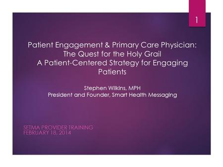 Patient Engagement & Primary Care Physician: The Quest for the Holy Grail A Patient-Centered Strategy for Engaging Patients Stephen Wilkins, MPH President.