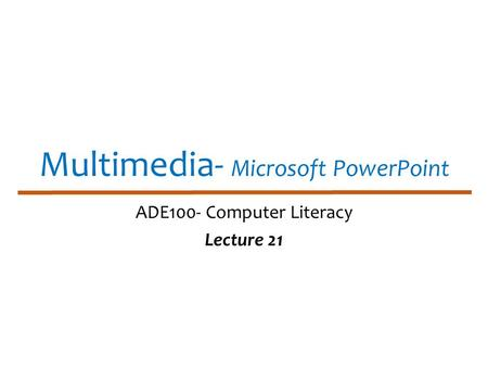 Multimedia- Microsoft PowerPoint ADE100- Computer Literacy Lecture 21.