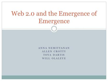 ANNA NEMITTANAN ALLEN CROTTY TOYA DARTIS WILL OLALEYE Web 2.0 and the Emergence of Emergence.