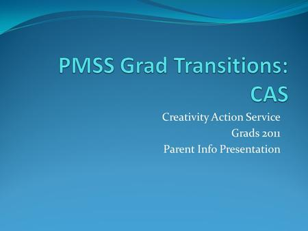 Creativity Action Service Grads 2011 Parent Info Presentation.