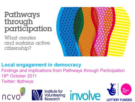 Local engagement in democracy Findings and implications from Pathways through Participation 18 th October 2011 Twitter: #pthwys.