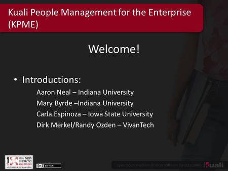 Open source administration software for education Kuali People Management for the Enterprise (KPME) Welcome! Introductions: Aaron Neal – Indiana University.
