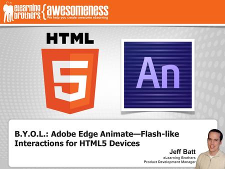 B.Y.O.L.: Adobe Edge Animate—Flash-like Interactions for HTML5 Devices Jeff Batt eLearning Brothers Product Development Manager.