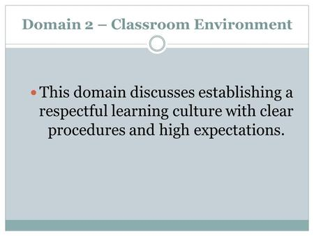 Domain 2 – Classroom Environment This domain discusses establishing a respectful learning culture with clear procedures and high expectations.