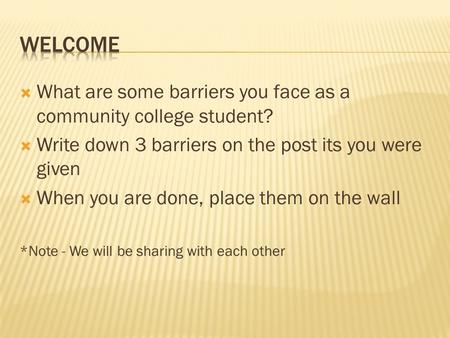  What are some barriers you face as a community college student?  Write down 3 barriers on the post its you were given  When you are done, place them.