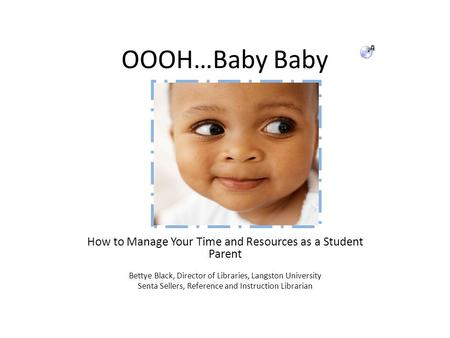 OOOH…Baby Baby How to Manage Your Time and Resources as a Student Parent Bettye Black, Director of Libraries, Langston University Senta Sellers, Reference.